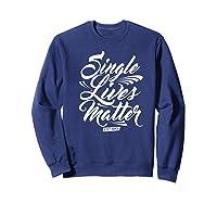 Single Lives Matter Valentine S Day T Shirt Sweatshirt Navy