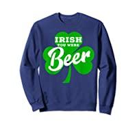 Irish You Were Beer T Shirt Saint Paddy S Day Shirt Sweatshirt Navy