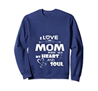 I Love Mom With All My Heart And Soul Shirt T Shirt Sweatshirt Navy