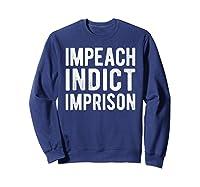 Impeach Indict Imprison Anti Trump Racism Obstruction T Shirt Sweatshirt Navy