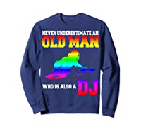 Never Underestimate An Old Man Who Is Also A Dj Gifts T Shirt Sweatshirt Navy