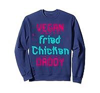 Vegan Fried Chicken Daddy Fun Wing Diner Quote T Shirt Sweatshirt Navy