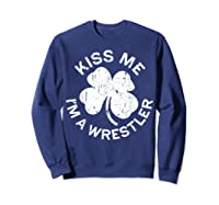 Kiss Me I M A Wrestler T Shirt Saint Patrick Day Gift Shirt Sweatshirt Navy