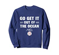 Go Get It Out Of The Ocean Baseball Lovers Gifts Shirts Sweatshirt Navy