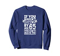 65th Birthday Saying - Hilarious Age 65 Grow Up Fun Gag Gift Shirts Sweatshirt Navy