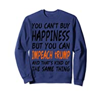 You Can T Buy Happiness But You Can Impeach Trump T Shirt Sweatshirt Navy