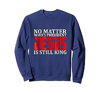 No Matter Who's President Jesus Is Still King Shirts Sweatshirt Navy