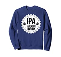Ipa Lot When I Drink Funny Beer Lover Bottle Cap T Shirt Sweatshirt Navy