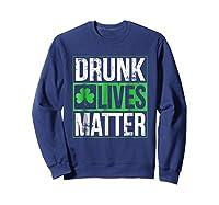 Funny Saint Patricks Day Drunk Lives Matter Drinking T Shirt Sweatshirt Navy