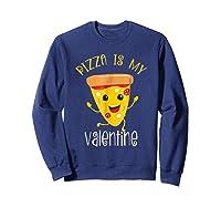 Pizza Is My Valentine T Shirt Valentine Day Tee Sweatshirt Navy