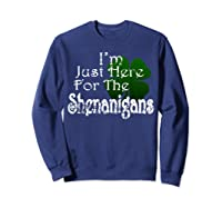 Saint Patrick S Day I M Just Here For The Shenanigans Shirt Sweatshirt Navy