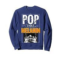 Pop That Melanin Black Girl Magic Melanin Shirts Sweatshirt Navy