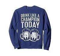 Drink Like A Champion Today T Shirt Saint Patrick Day Gift Sweatshirt Navy