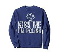 Kiss Me I M Polish T Shirt Saint Patrick Day Gift Shirt Sweatshirt Navy