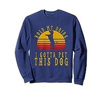 Hold My Drink I Gotta Pet This Dog Shirt T Shirt Sweatshirt Navy