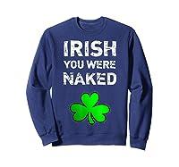 Irish You Were Naked Funny St Saint Patrick S Day T Shirt Sweatshirt Navy