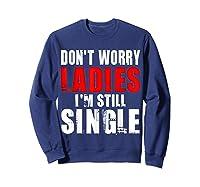 Don T Worry I M Still Single T Funny Gift Shirts Sweatshirt Navy