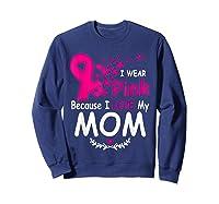 I Wear Pink Because I Love My Mom Breast Cancer Awareness T Shirt Sweatshirt Navy