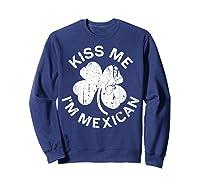 Kiss Me I M Mexican T Shirt Saint Patrick Day Gift Shirt Sweatshirt Navy