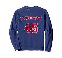 Impeach 45 T Shirt Anti Trump Sarcastic Political Humo Sweatshirt Navy