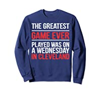 The Greatest Game Ever Played Wednesday In Cleveland Shirts Sweatshirt Navy