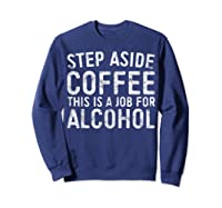 Step Aside Coffee This Is A Job For Alcohol T-shirt Drinking Sweatshirt Navy