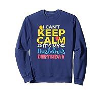 I Cant Keep Calm Its My Husbands Birthday Shirt Sweatshirt Navy