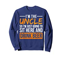 I M The Uncle So I M Just Going To Sit Here And Drink Beer T Shirt Sweatshirt Navy