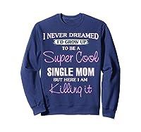 Super Cool Single Mom Killing It T Shirt Funny Cool Gift Sweatshirt Navy