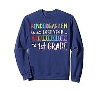 Kindergarten Is So Last Year Welcome To First Grade Shirts Sweatshirt Navy