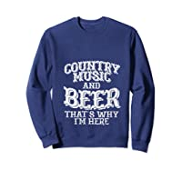 Country Music And Beer Thats Why Im Here Funny Vacation Gift T-shirt Sweatshirt Navy