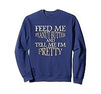 Feed Me Peanut Butter And Tell Me I M Pretty Funny Tshirt Sweatshirt Navy