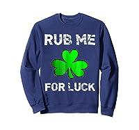 Rub Me For Luck Funny Clover St Saint Patrick S Day T Shirt Sweatshirt Navy