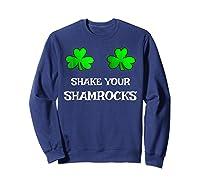 Shake Your Shamrocks Funny S Saint Patrick S Day Shirt Sweatshirt Navy