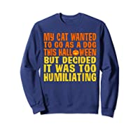 My Cat Wanted To Go As A Dog This Halloween Cute Funny Gift Shirts Sweatshirt Navy
