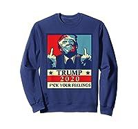 Trump 2020 Fuck Your Feelings Election T Shirt Sweatshirt Navy