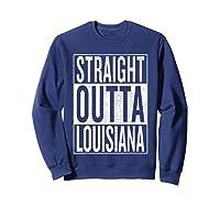 Straight Outta Louisiana Great Travel Out Gift Idea Shirts Sweatshirt Navy