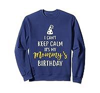 Can T Keep Calm T S My Mommy S Birthday Shirts Sweatshirt Navy