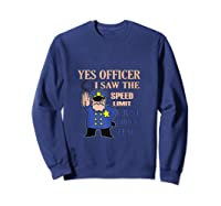 Yes Officer I Did See The Speed Limi Gift Shirts Sweatshirt Navy