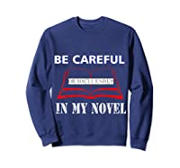 Be Careful Or You Ll End Up In My Novel Tshirt Book Author Sweatshirt Navy