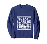 You Can T Scare Me I Have Two Daughters Father S Day Gifts Shirts Sweatshirt Navy