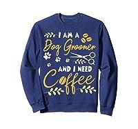 Am A Dog Groomer And Need Coffee Happy Dad Mom Shirts Sweatshirt Navy