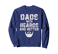 Dads With Beards Are Better Funny Fathers Day Gift T Shirt Sweatshirt Navy