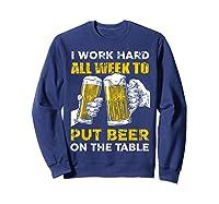 I Work Hard All Week To Put Beer On The Table T Shirt Sweatshirt Navy