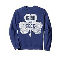 Irish As Feck T Shirt Saint Patrick Day Gift Shirt Sweatshirt Navy
