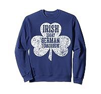 Irish Today German Tomorrow T Shirt Saint Patrick Day Gift Sweatshirt Navy