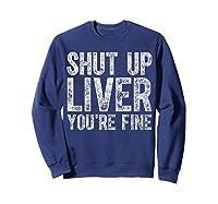 Shut Up Liver You Re Fine T Shirt Saint Patrick Day Gift Sweatshirt Navy