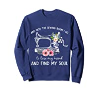 Into The Sewing Room I Go To Lose My Mind And Find My Soul T Shirt Sweatshirt Navy