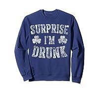 Surprise I M Drunk T Shirt Saint Patrick Day Gift Shirt Sweatshirt Navy