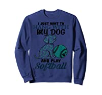 Just Want To Hang With My Dog And Play Softball Shirts Sweatshirt Navy